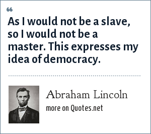 Abraham Lincoln: As I would not be a slave, so I would not be a master. This expresses my idea of democracy.