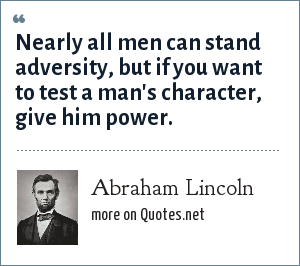 Abraham Lincoln: Nearly all men can stand adversity, but if you want to test a man's character, give him power.