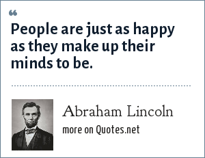 Abraham Lincoln: People are just as happy as they make up their minds to be.