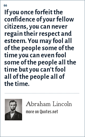 Abraham Lincoln: If you once forfeit the confidence of your fellow citizens, you can never regain their respect and esteem. You may fool all of the people some of the time you can even fool some of the people all the time but you can't fool all of the people all of the time.