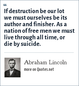 Abraham Lincoln: If destruction be our lot we must ourselves be its author and finisher. As a nation of free men we must live through all time, or die by suicide.