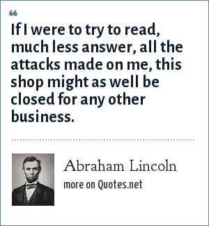 Abraham Lincoln: If I were to try to read, much less answer, all the attacks made on me, this shop might as well be closed for any other business.