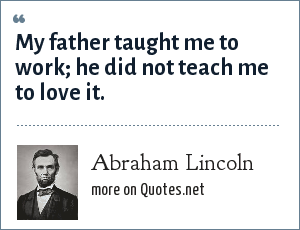 Abraham Lincoln: My father taught me to work he did not teach me to love it.