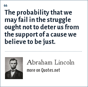 Abraham Lincoln: The probability that we may fail in the struggle ought not to deter us from the support of a cause we believe to be just.