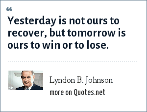 Lyndon B. Johnson: Yesterday is not ours to recover, but tomorrow is ours to win or to lose.
