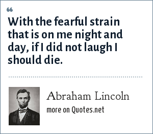 Abraham Lincoln: With the fearful strain that is on me night and day, if I did not laugh I should die.