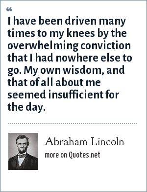 Abraham Lincoln: I have been driven many times to my knees by the overwhelming conviction that I had nowhere else to go. My own wisdom, and that of all about me seemed insufficient for the day.