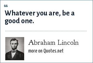 Abraham Lincoln: Whatever you are, be a good one.