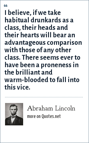 Abraham Lincoln: I believe, if we take habitual drunkards as a class, their heads and their hearts will bear an advantageous comparison with those of any other class. There seems ever to have been a proneness in the brilliant and warm-blooded to fall into this vice.