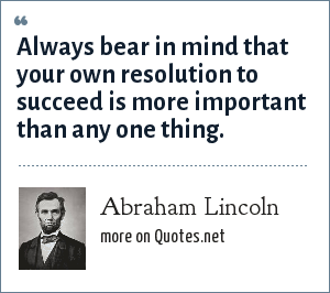 Abraham Lincoln: Always bear in mind that your own resolution to succeed is more important than any one thing.