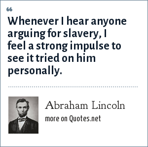 Abraham Lincoln: Whenever I hear anyone arguing for slavery, I feel a strong impulse to see it tried on him personally.
