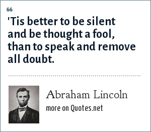 Abraham Lincoln: 'Tis better to be silent and be thought a fool, than to speak and remove all doubt.