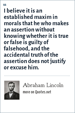 Abraham Lincoln: I believe it is an established maxim in morals that he who makes an assertion without knowing whether it is true or false is guilty of falsehood, and the accidental truth of the assertion does not justify or excuse him.