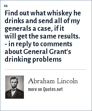 Abraham Lincoln: Find out what whiskey he drinks and send all of my generals a case, if it will get the same results. - in reply to comments about General Grant's drinking problems