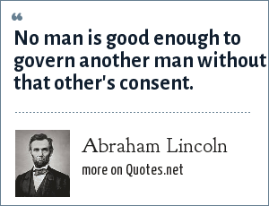 Abraham Lincoln: No man is good enough to govern another man without that other's consent.