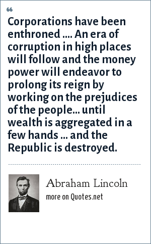 Abraham Lincoln: Corporations have been enthroned .... An era of corruption in high places will follow and the money power will endeavor to prolong its reign by working on the prejudices of the people... until wealth is aggregated in a few hands ... and the Republic is destroyed.