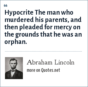 Abraham Lincoln: Hypocrite The man who murdered his parents, and then pleaded for mercy on the grounds that he was an orphan.