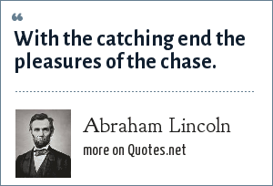 Abraham Lincoln: With the catching end the pleasures of the chase.