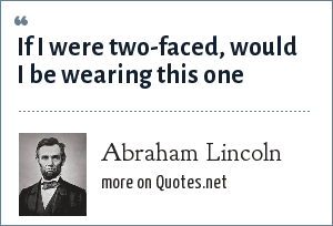 Abraham Lincoln: If I were two-faced, would I be wearing this one
