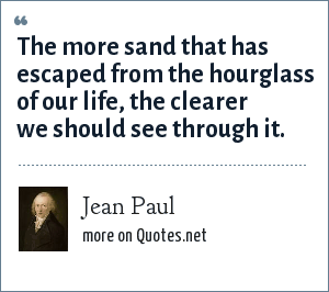 Jean Paul: The more sand that has escaped from the hourglass of our life, the clearer we should see through it.