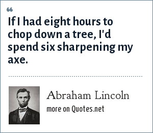 Abraham Lincoln: If I had eight hours to chop down a tree, I'd spend six sharpening my axe.