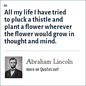 Abraham Lincoln: All my life I have tried to pluck a thistle and plant a flower wherever the flower would grow in thought and mind.