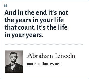 Abraham Lincoln: And in the end it's not the years in your life that count. It's the life in your years.