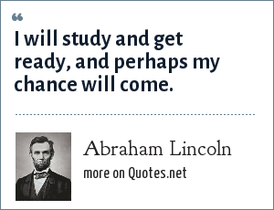 Abraham Lincoln: I will study and get ready, and perhaps my chance will come.