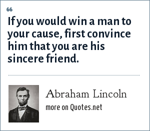 Abraham Lincoln: If you would win a man to your cause, first convince him that you are his sincere friend.