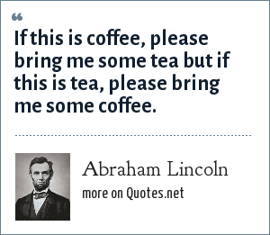 Abraham Lincoln: If this is coffee, please bring me some tea but if this is tea, please bring me some coffee.