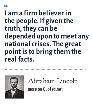 Abraham Lincoln: I am a firm believer in the people. If given the truth, they can be depended upon to meet any national crises. The great point is to bring them the real facts.