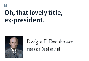 Dwight D Eisenhower: Oh, that lovely title, ex-president.