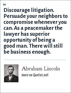 Abraham Lincoln: Discourage litigation. Persuade your neighbors to compromise whenever you can. As a peacemaker the lawyer has superior opportunity of being a good man. There will still be business enough.