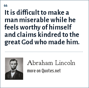 Abraham Lincoln: It is difficult to make a man miserable while he feels worthy of himself and claims kindred to the great God who made him.