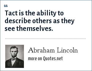 Abraham Lincoln: Tact is the ability to describe others as they see themselves.