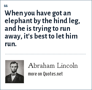 Abraham Lincoln: When you have got an elephant by the hind leg, and he is trying to run away, it's best to let him run.
