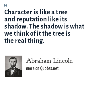 Abraham Lincoln: Character is like a tree and reputation like its shadow. The shadow is what we think of it the tree is the real thing.