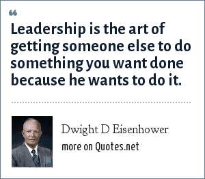 Dwight D Eisenhower: Leadership is the art of getting someone else to do something you want done because he wants to do it.