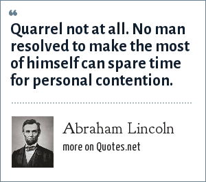 Abraham Lincoln: Quarrel not at all. No man resolved to make the most of himself can spare time for personal contention.