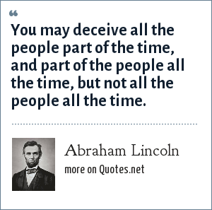 Abraham Lincoln: You may deceive all the people part of the time, and part of the people all the time, but not all the people all the time.