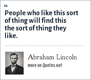 Abraham Lincoln: People who like this sort of thing will find this the sort of thing they like.
