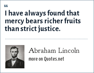 Abraham Lincoln: I have always found that mercy bears richer fruits than strict justice.