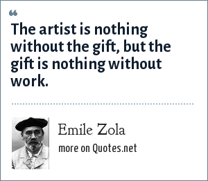 Emile Zola: The artist is nothing without the gift, but the gift is nothing without work.