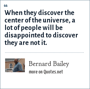 Bernard Bailey: When they discover the center of the universe, a lot of people will be disappointed to discover they are not it.