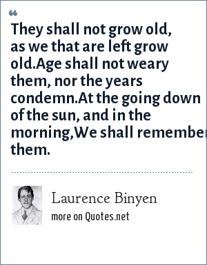 Laurence Binyen: They shall not grow old, as we that are left grow old.Age shall not weary them, nor the years condemn.At the going down of the sun, and in the morning,We shall remember them.