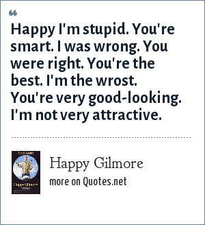 Happy Gilmore: Happy I'm stupid. You're smart. I was wrong. You were right. You're the best. I'm the wrost. You're very good-looking. I'm not very attractive.