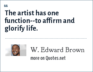 W. Edward Brown: The artist has one function--to affirm and glorify life.