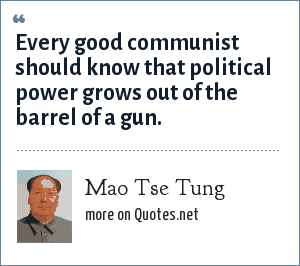 Mao Tse Tung: Every good communist should know that political power grows out of the barrel of a gun.