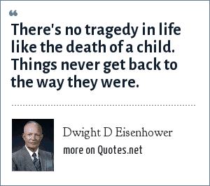 Dwight D Eisenhower: There's no tragedy in life like the death of a child. Things never get back to the way they were.