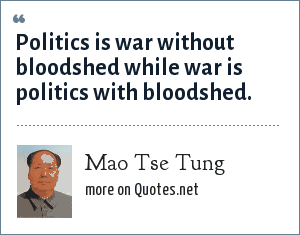Mao Tse Tung: Politics is war without bloodshed while war is politics with bloodshed.